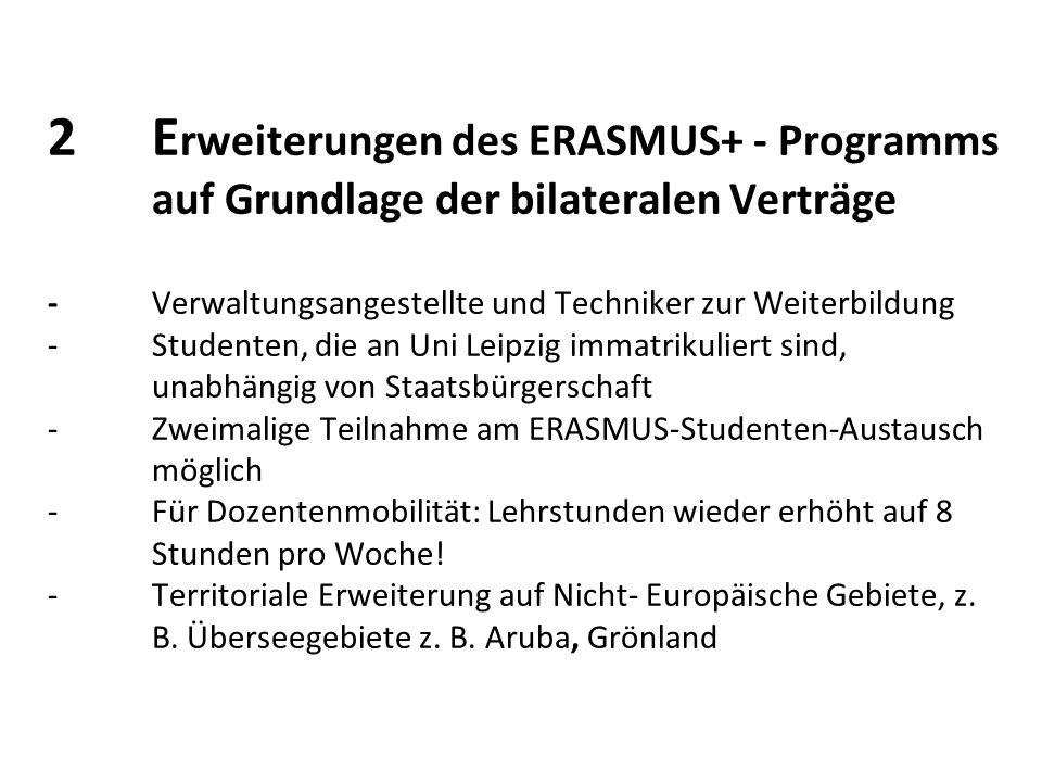2E rweiterungen des ERASMUS+ - Programms auf Grundlage der bilateralen Verträge - Verwaltungsangestellte und Techniker zur Weiterbildung - Studenten, die an Uni Leipzig immatrikuliert sind, unabhängig von Staatsbürgerschaft -Zweimalige Teilnahme am ERASMUS-Studenten-Austausch möglich -Für Dozentenmobilität: Lehrstunden wieder erhöht auf 8 Stunden pro Woche.