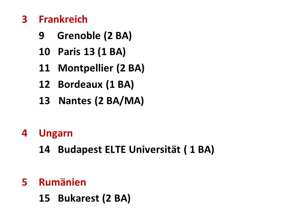 3Frankreich 9 Grenoble (2 BA) 10 Paris 13 (1 BA) 11 Montpellier (2 BA) 12 Bordeaux (1 BA) 13 Nantes (2 BA/MA) 4Ungarn 14 Budapest ELTE Universität ( 1 BA) 5Rumänien 15 Bukarest (2 BA)