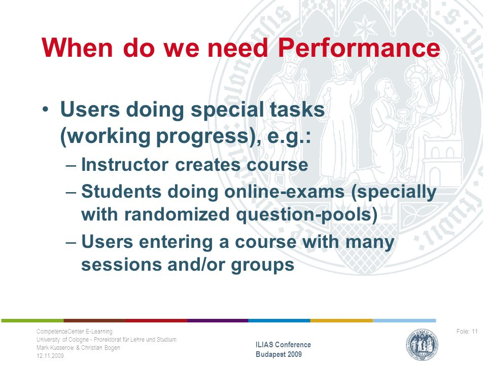 When do we need Performance Users doing special tasks (working progress), e.g.: –Instructor creates course –Students doing online-exams (specially with randomized question-pools) –Users entering a course with many sessions and/or groups CompetenceCenter E-Learning University of Cologne - Prorektorat für Lehre und Studium Mark Kusserow & Christian Bogen 12.11.2009 ILIAS Conference Budapest 2009 Folie: 11