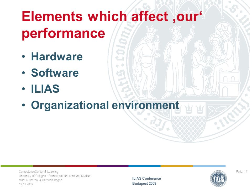 Elements which affect 'our' performance Hardware Software ILIAS Organizational environment CompetenceCenter E-Learning University of Cologne - Prorektorat für Lehre und Studium Mark Kusserow & Christian Bogen 12.11.2009 ILIAS Conference Budapest 2009 Folie: 14
