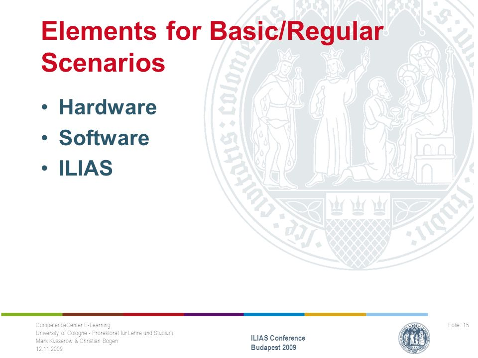 Elements for Basic/Regular Scenarios Hardware Software ILIAS CompetenceCenter E-Learning University of Cologne - Prorektorat für Lehre und Studium Mark Kusserow & Christian Bogen 12.11.2009 ILIAS Conference Budapest 2009 Folie: 15