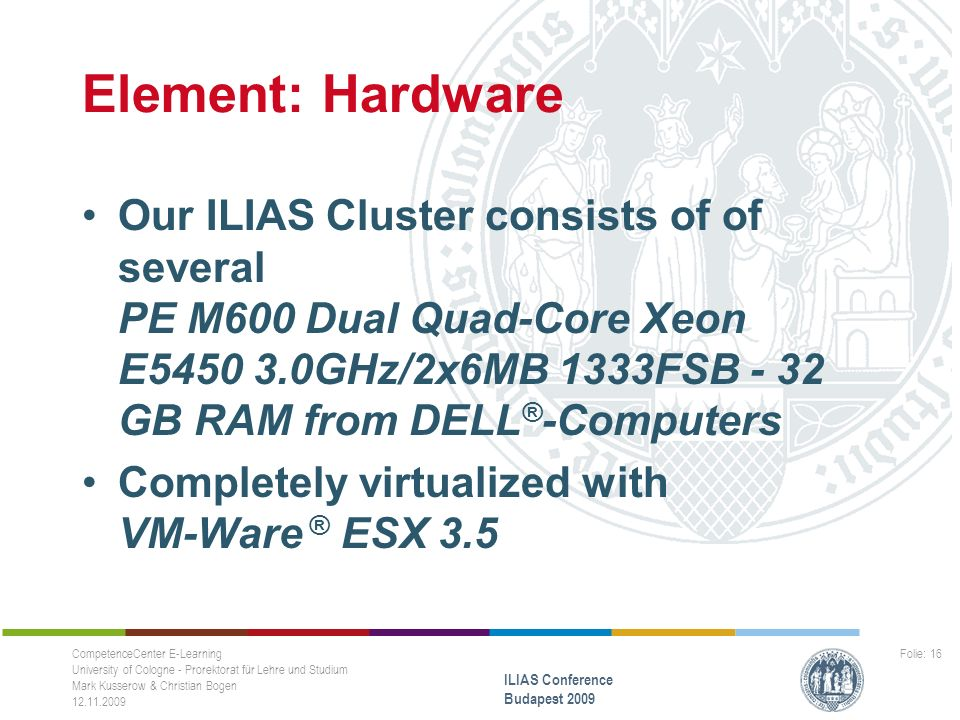 Element: Hardware Our ILIAS Cluster consists of of several PE M600 Dual Quad-Core Xeon E5450 3.0GHz/2x6MB 1333FSB - 32 GB RAM from DELL ® -Computers Completely virtualized with VM-Ware ® ESX 3.5 CompetenceCenter E-Learning University of Cologne - Prorektorat für Lehre und Studium Mark Kusserow & Christian Bogen 12.11.2009 ILIAS Conference Budapest 2009 Folie: 16