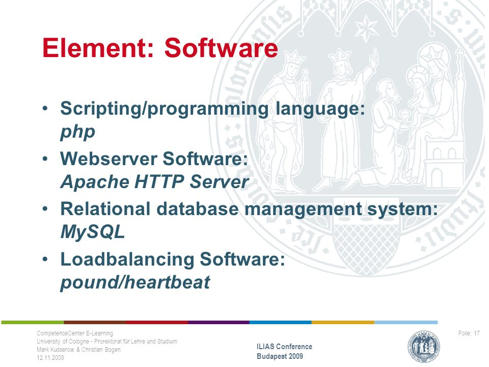 Element: Software Scripting/programming language: php Webserver Software: Apache HTTP Server Relational database management system: MySQL Loadbalancing Software: pound/heartbeat CompetenceCenter E-Learning University of Cologne - Prorektorat für Lehre und Studium Mark Kusserow & Christian Bogen 12.11.2009 ILIAS Conference Budapest 2009 Folie: 17