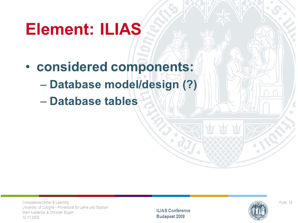 Element: ILIAS considered components: –Database model/design ( ) –Database tables CompetenceCenter E-Learning University of Cologne - Prorektorat für Lehre und Studium Mark Kusserow & Christian Bogen 12.11.2009 ILIAS Conference Budapest 2009 Folie: 18