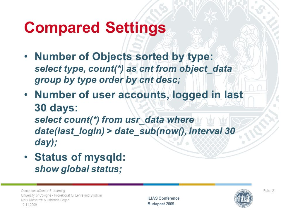 Compared Settings Number of Objects sorted by type: select type, count(*) as cnt from object_data group by type order by cnt desc; Number of user accounts, logged in last 30 days: select count(*) from usr_data where date(last_login) > date_sub(now(), interval 30 day); Status of mysqld: show global status; CompetenceCenter E-Learning University of Cologne - Prorektorat für Lehre und Studium Mark Kusserow & Christian Bogen 12.11.2009 ILIAS Conference Budapest 2009 Folie: 21
