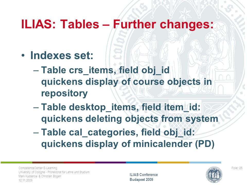 ILIAS: Tables – Further changes: Indexes set: –Table crs_items, field obj_id quickens display of course objects in repository –Table desktop_items, field item_id: quickens deleting objects from system –Table cal_categories, field obj_id: quickens display of minicalender (PD) CompetenceCenter E-Learning University of Cologne - Prorektorat für Lehre und Studium Mark Kusserow & Christian Bogen 12.11.2009 ILIAS Conference Budapest 2009 Folie: 25