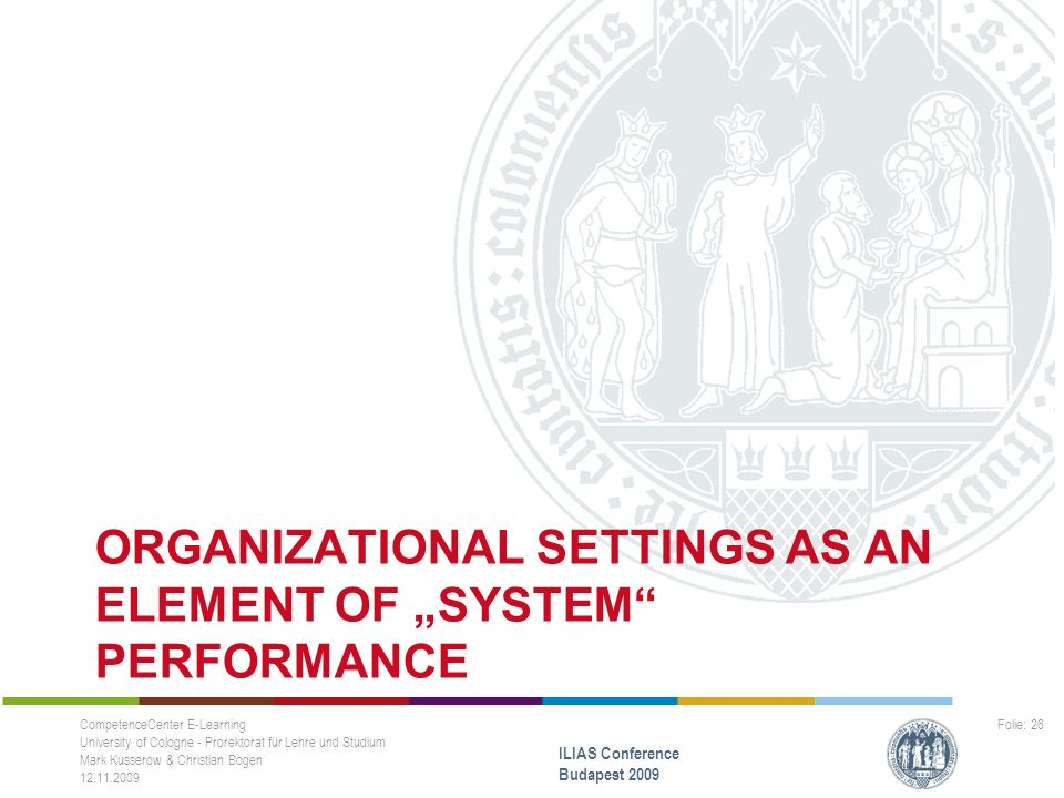 "ORGANIZATIONAL SETTINGS AS AN ELEMENT OF ""SYSTEM PERFORMANCE CompetenceCenter E-Learning University of Cologne - Prorektorat für Lehre und Studium Mark Kusserow & Christian Bogen 12.11.2009 ILIAS Conference Budapest 2009 Folie: 26"