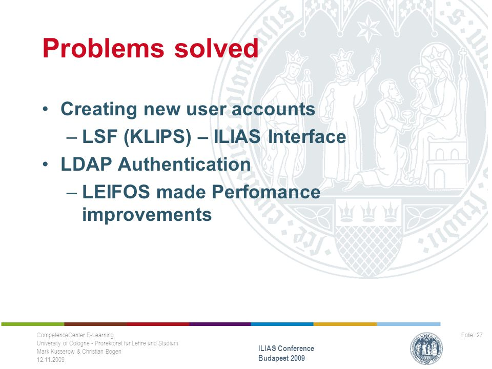 Problems solved Creating new user accounts –LSF (KLIPS) – ILIAS Interface LDAP Authentication –LEIFOS made Perfomance improvements CompetenceCenter E-Learning University of Cologne - Prorektorat für Lehre und Studium Mark Kusserow & Christian Bogen ILIAS Conference Budapest 2009 Folie: 27