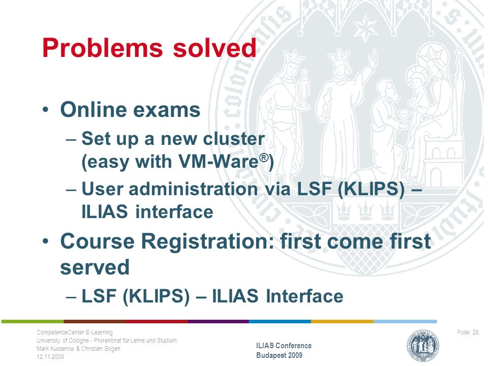 Problems solved Online exams –Set up a new cluster (easy with VM-Ware ® ) –User administration via LSF (KLIPS) – ILIAS interface Course Registration: first come first served –LSF (KLIPS) – ILIAS Interface CompetenceCenter E-Learning University of Cologne - Prorektorat für Lehre und Studium Mark Kusserow & Christian Bogen 12.11.2009 ILIAS Conference Budapest 2009 Folie: 28