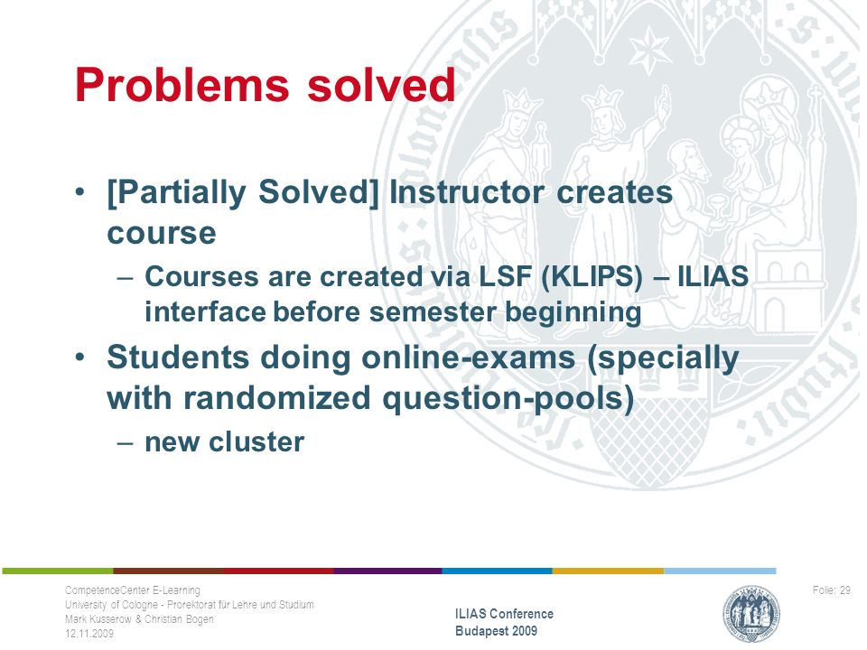 Problems solved [Partially Solved] Instructor creates course –Courses are created via LSF (KLIPS) – ILIAS interface before semester beginning Students doing online-exams (specially with randomized question-pools) –new cluster CompetenceCenter E-Learning University of Cologne - Prorektorat für Lehre und Studium Mark Kusserow & Christian Bogen ILIAS Conference Budapest 2009 Folie: 29