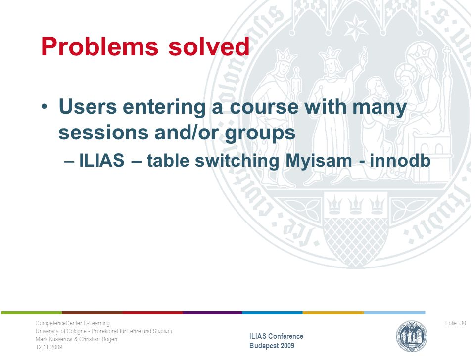 Problems solved Users entering a course with many sessions and/or groups –ILIAS – table switching Myisam - innodb CompetenceCenter E-Learning University of Cologne - Prorektorat für Lehre und Studium Mark Kusserow & Christian Bogen ILIAS Conference Budapest 2009 Folie: 30