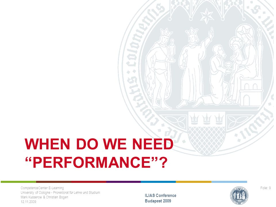 When do we need Performance Many users are logged in ILIAS at the same time, e.g.: –Basic/Regular Scenarios -Beginning of the semester -Midterms -End of the semester –Special events -Online exams -Course Registration: first come first served CompetenceCenter E-Learning University of Cologne - Prorektorat für Lehre und Studium Mark Kusserow & Christian Bogen 12.11.2009 ILIAS Conference Budapest 2009 Folie: 10