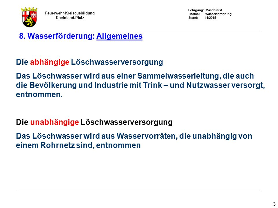 Lehrgang: Maschinist Thema: Wasserförderung Stand: 11/2015 Feuerwehr-Kreisausbildung Rheinland-Pfalz 4 Die unabhängige Löschwasserversorgung wird unterteilt in: Unerschöpfliche Löschwasserquellen Natürliche offene Gewässer künstliche offene Gewässer Löschwasserbrunnen nach DIN 14220 Erschöpfliche Löschwasserquellen Löschwasserteiche nach DIN 14 210 unterirdische Löschwasserbehälter nach DIN 14230 8.