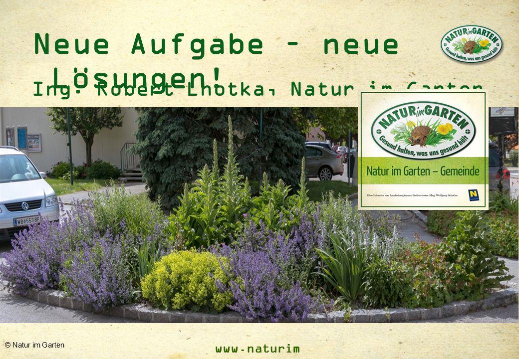 www.naturim garten.at © Natur im Garten Neue Aufgabe – neue Lösungen! Ing. Robert Lhotka, Natur im Garten