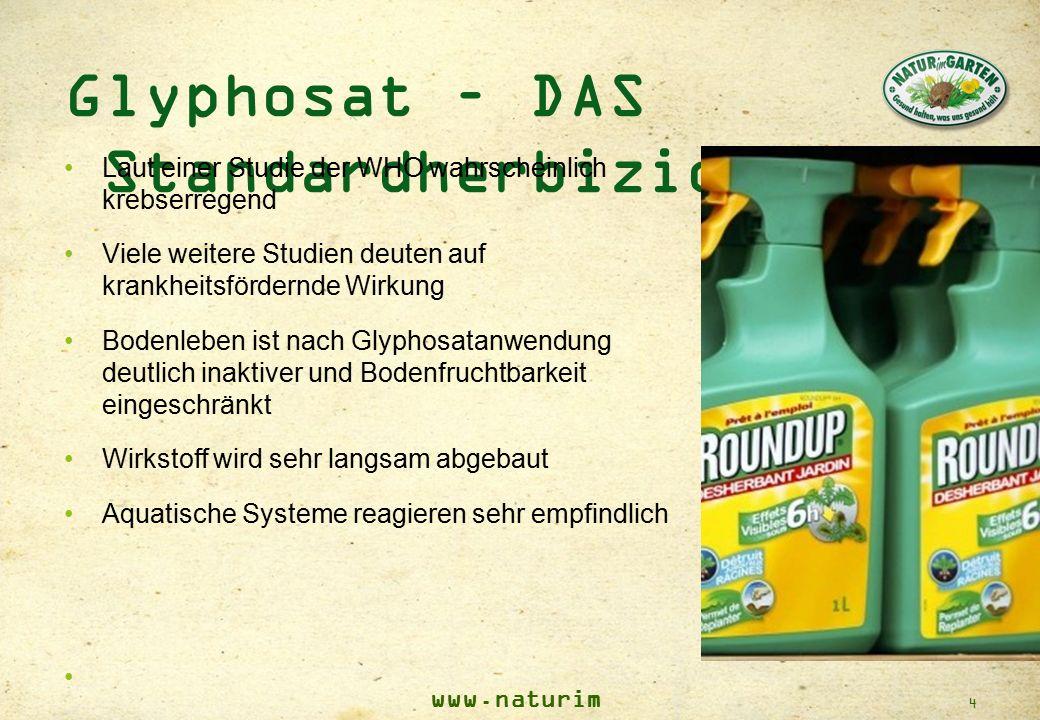 www.naturim garten.at 4 Glyphosat – DAS Standardherbizid Laut einer Studie der WHO wahrscheinlich krebserregend Viele weitere Studien deuten auf krank