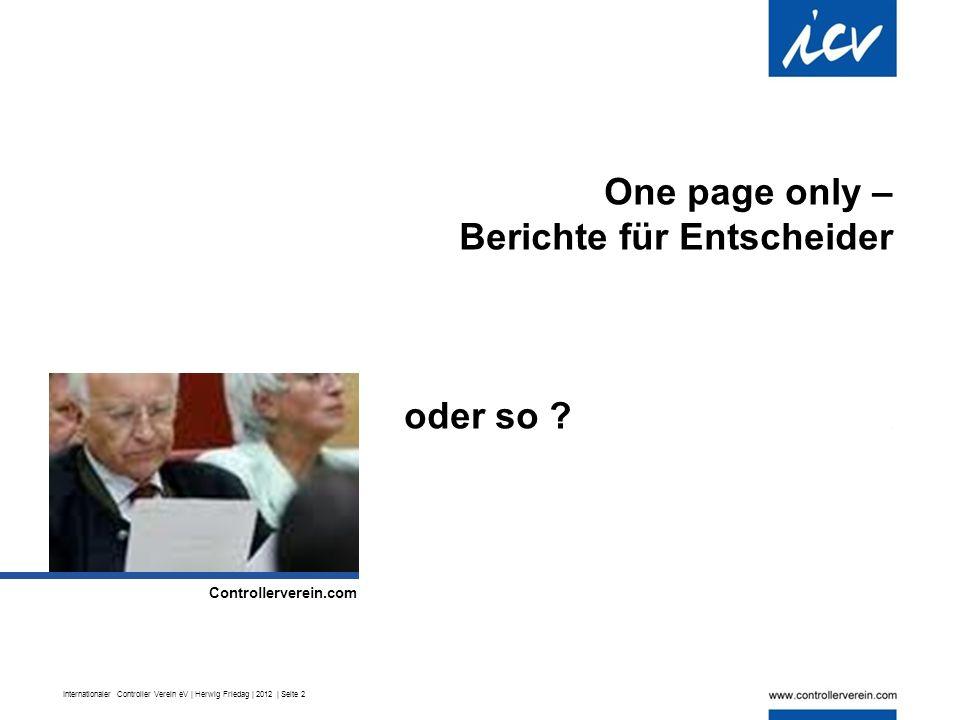 Internationaler Controller Verein eV | Herwig Friedag | 2012 | Seite 2 One page only – Berichte für Entscheider oder so .