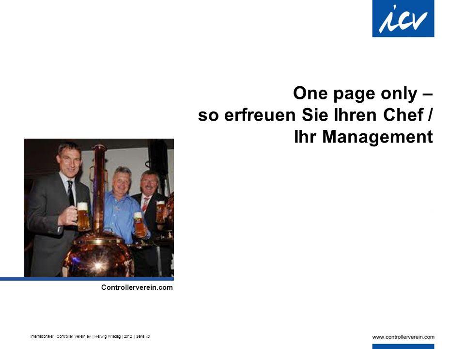 Internationaler Controller Verein eV | Herwig Friedag | 2012 | Seite 40 One page only – so erfreuen Sie Ihren Chef / Ihr Management.