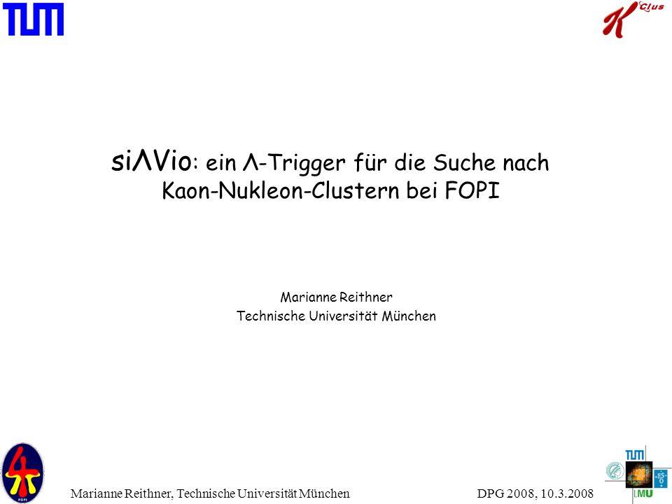 DPG 2008, 10.3.2008 Marianne Reithner, Technische Universität München siΛVio : ein Λ-Trigger für die Suche nach Kaon-Nukleon-Clustern bei FOPI Mariann