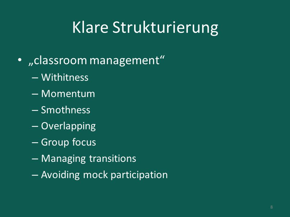 "Klare Strukturierung ""classroom management – Withitness – Momentum – Smothness – Overlapping – Group focus – Managing transitions – Avoiding mock participation 8"