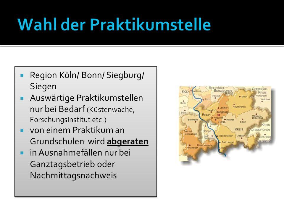  Region Köln/ Bonn/ Siegburg/ Siegen  Auswärtige Praktikumstellen nur bei Bedarf (Küstenwache, Forschungsinstitut etc.)  von einem Praktikum an Grundschulen wird abgeraten  in Ausnahmefällen nur bei Ganztagsbetrieb oder Nachmittagsnachweis  Region Köln/ Bonn/ Siegburg/ Siegen  Auswärtige Praktikumstellen nur bei Bedarf (Küstenwache, Forschungsinstitut etc.)  von einem Praktikum an Grundschulen wird abgeraten  in Ausnahmefällen nur bei Ganztagsbetrieb oder Nachmittagsnachweis