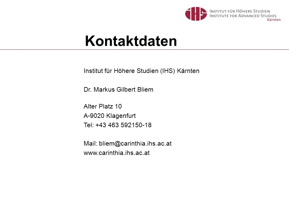 Institut für Höhere Studien (IHS) Kärnten Dr. Markus Gilbert Bliem Alter Platz 10 A-9020 Klagenfurt Tel: +43 463 592150-18 Mail: bliem@carinthia.ihs.a