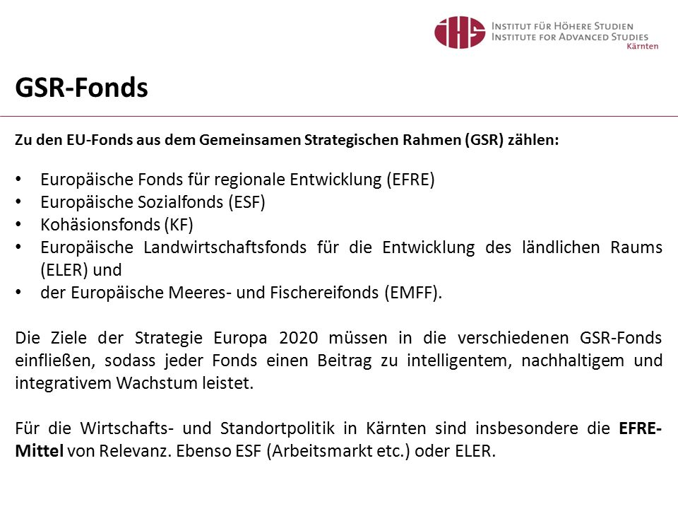 GSR-Fonds Zu den EU-Fonds aus dem Gemeinsamen Strategischen Rahmen (GSR) zählen: Europäische Fonds für regionale Entwicklung (EFRE) Europäische Sozialfonds (ESF) Kohäsionsfonds (KF) Europäische Landwirtschaftsfonds für die Entwicklung des ländlichen Raums (ELER) und der Europäische Meeres- und Fischereifonds (EMFF).