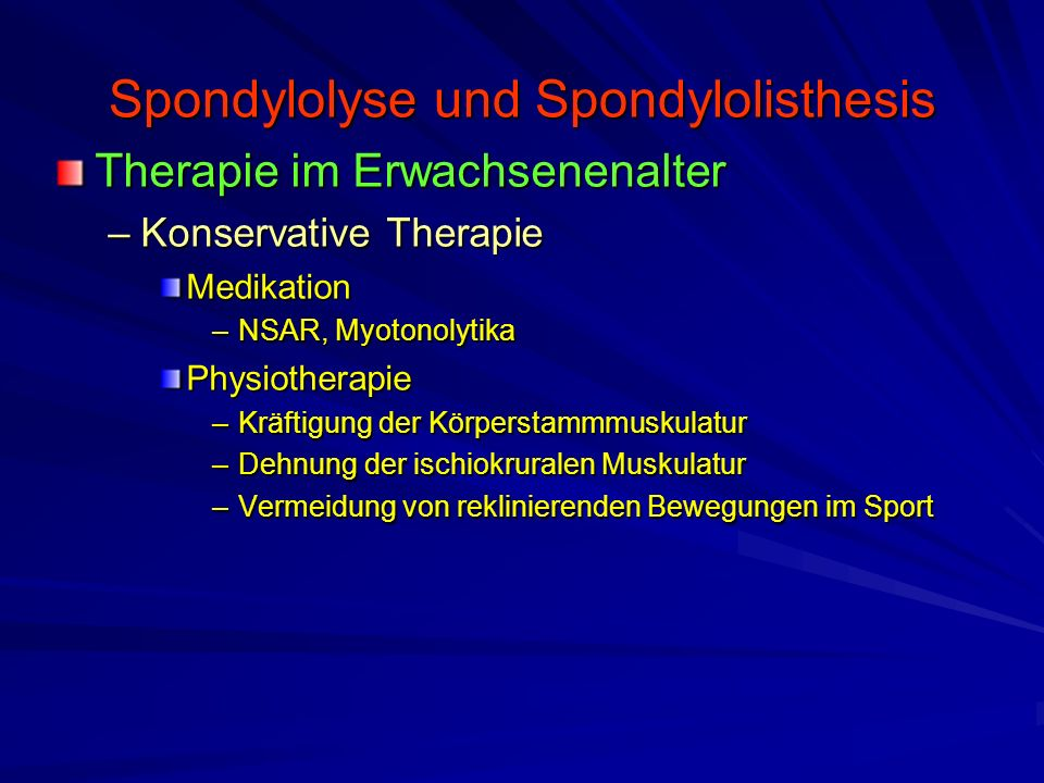 Spondylolyse und Spondylolisthesis Therapie im Erwachsenenalter –Konservative Therapie Medikation –NSAR, Myotonolytika Physiotherapie –Kräftigung der