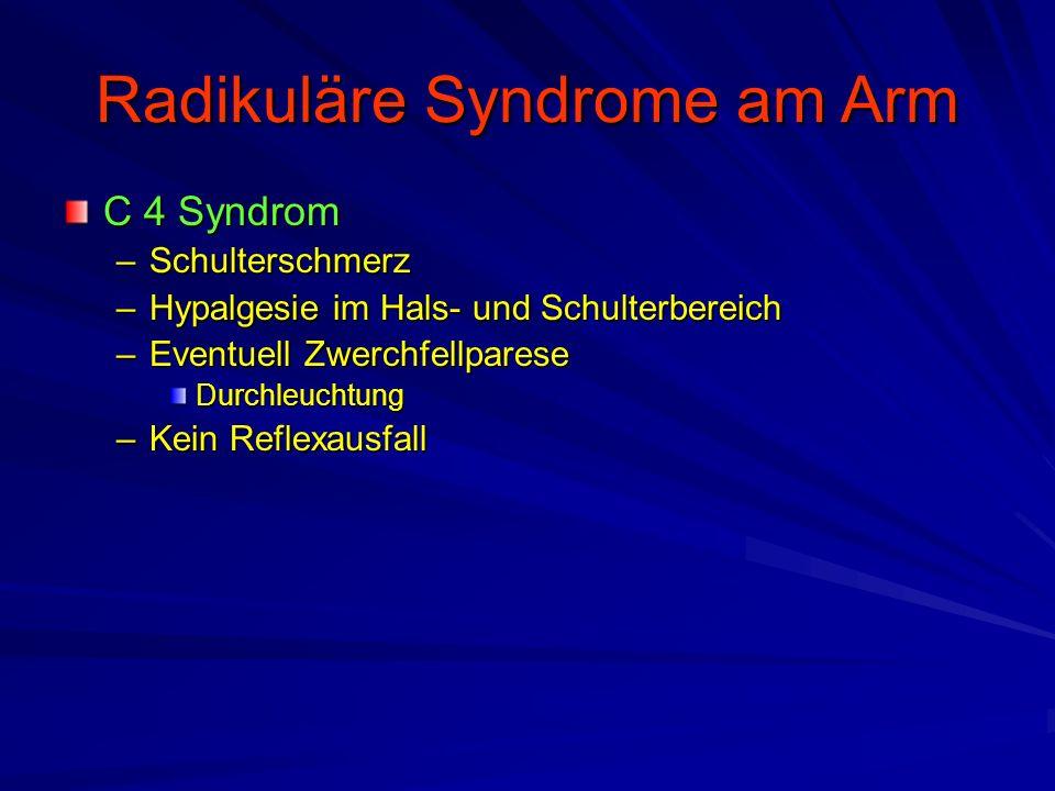 Radikuläre Syndrome am Arm C 4 Syndrom –Schulterschmerz –Hypalgesie im Hals- und Schulterbereich –Eventuell Zwerchfellparese Durchleuchtung –Kein Refl