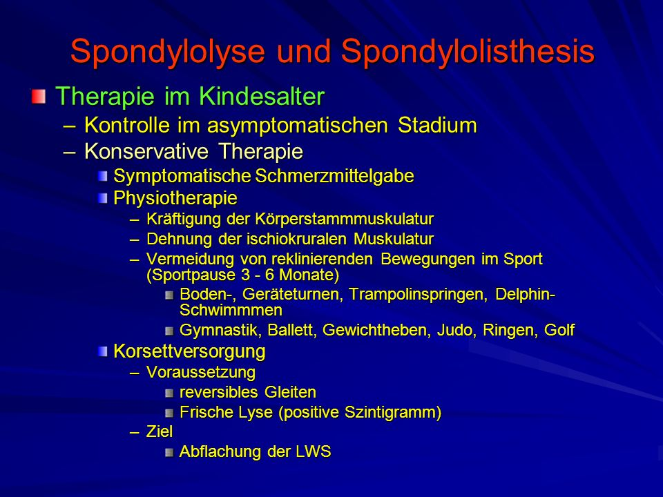 Spondylolyse und Spondylolisthesis Therapie im Kindesalter –Kontrolle im asymptomatischen Stadium –Konservative Therapie Symptomatische Schmerzmittelg