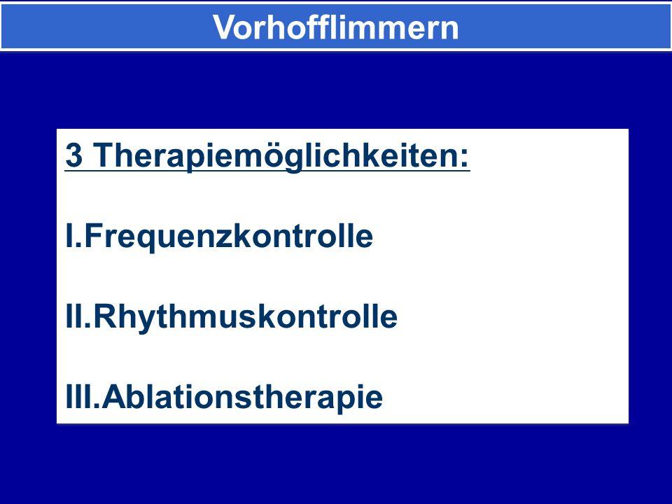 3 Therapiemöglichkeiten: I.Frequenzkontrolle II.Rhythmuskontrolle III.Ablationstherapie 3 Therapiemöglichkeiten: I.Frequenzkontrolle II.Rhythmuskontrolle III.Ablationstherapie Vorhofflimmern