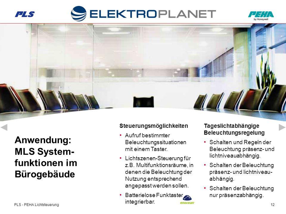 PLS - PEHA Lichtsteuerung12 Anwendung: MLS System- funktionen im Bürogebäude Tageslichtabhängige Beleuchtungsregelung Schalten und Regeln der Beleuchtung präsenz- und lichtniveauabhängig.