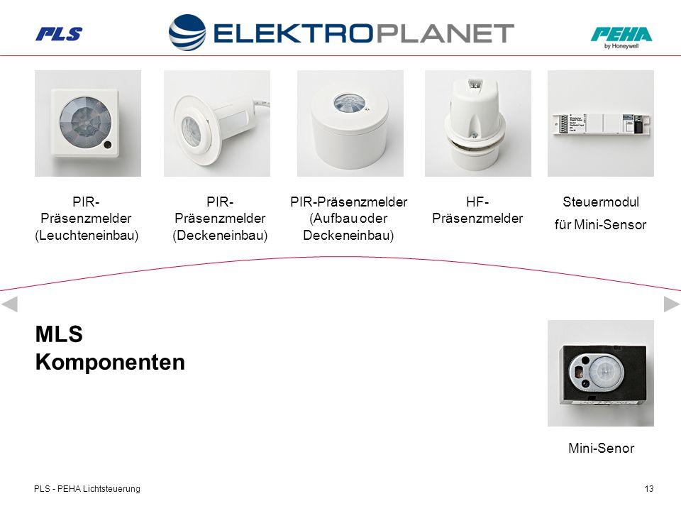 PLS - PEHA Lichtsteuerung13 MLS Komponenten PIR- Präsenzmelder (Deckeneinbau) PIR-Präsenzmelder (Aufbau oder Deckeneinbau) HF- Präsenzmelder PIR- Präsenzmelder (Leuchteneinbau) Steuermodul für Mini-Sensor Mini-Senor