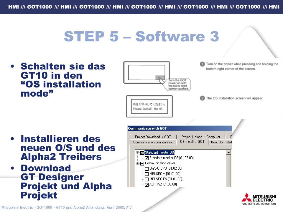 HMI /// GOT1000 /// HMI /// GOT1000 /// HMI /// GOT1000 /// HMI /// GOT1000 /// HMI /// GOT1000 /// HMI Mitsubishi Electric – GOT1000 – GT10 und Alpha2 Anbindung, April 2008, V1.1 STEP 5 – Software 3 Schalten sie das GT10 in den OS installation mode Installieren des neuen O/S und des Alpha2 Treibers Download GT Designer Projekt und Alpha Projekt