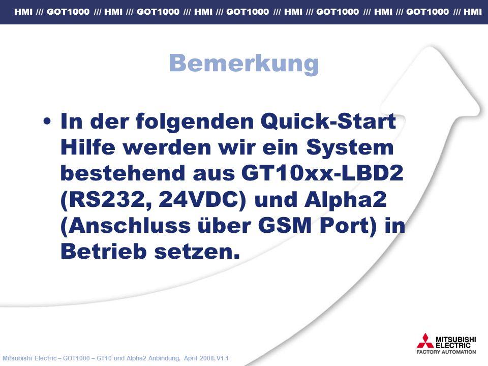 HMI /// GOT1000 /// HMI /// GOT1000 /// HMI /// GOT1000 /// HMI /// GOT1000 /// HMI /// GOT1000 /// HMI Mitsubishi Electric – GOT1000 – GT10 und Alpha2 Anbindung, April 2008, V1.1 Bemerkung In der folgenden Quick-Start Hilfe werden wir ein System bestehend aus GT10xx-LBD2 (RS232, 24VDC) und Alpha2 (Anschluss über GSM Port) in Betrieb setzen.