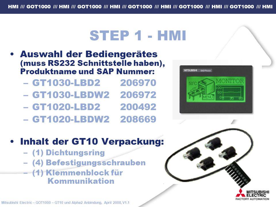 HMI /// GOT1000 /// HMI /// GOT1000 /// HMI /// GOT1000 /// HMI /// GOT1000 /// HMI /// GOT1000 /// HMI Mitsubishi Electric – GOT1000 – GT10 und Alpha2 Anbindung, April 2008, V1.1 STEP 1 - HMI Auswahl der Bediengerätes (muss RS232 Schnittstelle haben), Produktname und SAP Nummer: –GT1030-LBD2206970 –GT1030-LBDW2206972 –GT1020-LBD2200492 –GT1020-LBDW2208669 Inhalt der GT10 Verpackung: –(1) Dichtungsring –(4) Befestigungsschrauben –(1) Klemmenblock für Kommunikation