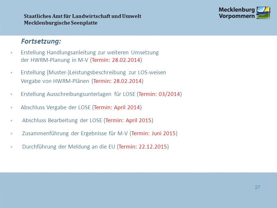 Staatliches Amt für Landwirtschaft und Umwelt Mecklenburgische Seenplatte  Erstellung Handlungsanleitung zur weiteren Umsetzung der HWRM-Planung in M-V (Termin: 28.02.2014)  Erstellung (Muster-)Leistungsbeschreibung zur LOS-weisen Vergabe von HWRM-Plänen (Termin: 28.02.2014)  Erstellung Ausschreibungsunterlagen für LOSE (Termin: 03/2014)  Abschluss Vergabe der LOSE (Termin: April 2014)  Abschluss Bearbeitung der LOSE (Termin: April 2015)  Zusammenführung der Ergebnisse für M-V (Termin: Juni 2015)  Durchführung der Meldung an die EU (Termin: 22.12.2015) Fortsetzung: 27
