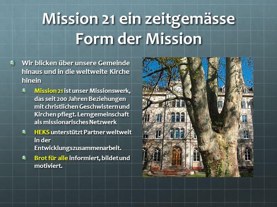 Mission 21 ein zeitgemässe Form der Mission Wir blicken über unsere Gemeinde hinaus und in die weltweite Kirche hinein Mission 21 ist unser Missionswerk, das seit 200 Jahren Beziehungen mit christlichen Geschwistern und Kirchen pflegt.