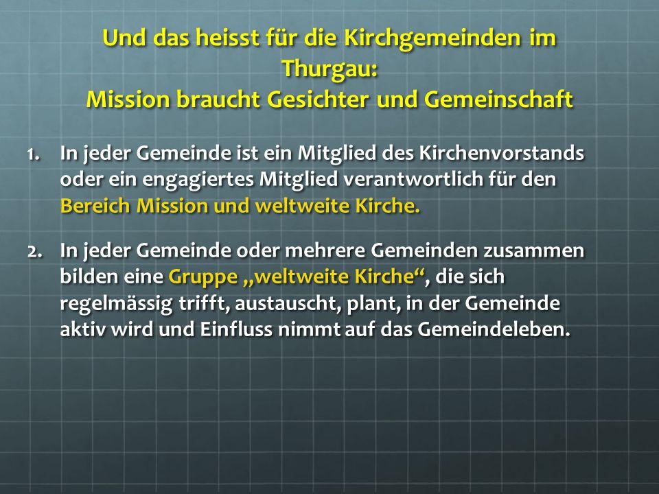 Und das heisst für die Kirchgemeinden im Thurgau: Mission braucht Gesichter und Gemeinschaft 1.In jeder Gemeinde ist ein Mitglied des Kirchenvorstands oder ein engagiertes Mitglied verantwortlich für den Bereich Mission und weltweite Kirche.