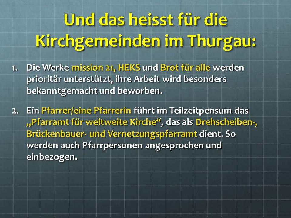 Und das heisst für die Kirchgemeinden im Thurgau: 1.Die Werke mission 21, HEKS und Brot für alle werden prioritär unterstützt, ihre Arbeit wird besonders bekanntgemacht und beworben.