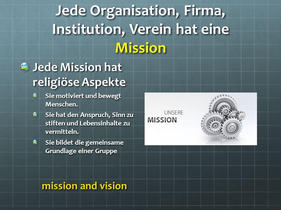 Jede Organisation, Firma, Institution, Verein hat eine Mission Jede Mission hat religiöse Aspekte Sie motiviert und bewegt Menschen.