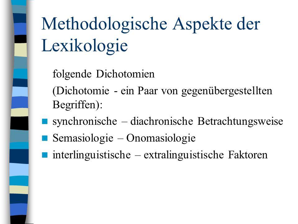 Methodologische Aspekte der Lexikologie folgende Dichotomien (Dichotomie - ein Paar von gegenübergestellten Begriffen): synchronische – diachronische Betrachtungsweise Semasiologie – Onomasiologie interlinguistische – extralinguistische Faktoren