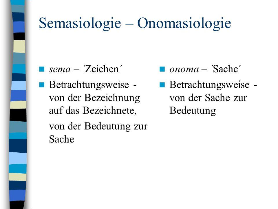 Semasiologie – Onomasiologie sema – ´Zeichen´ Betrachtungsweise - von der Bezeichnung auf das Bezeichnete, von der Bedeutung zur Sache onoma – ´Sache´ Betrachtungsweise - von der Sache zur Bedeutung