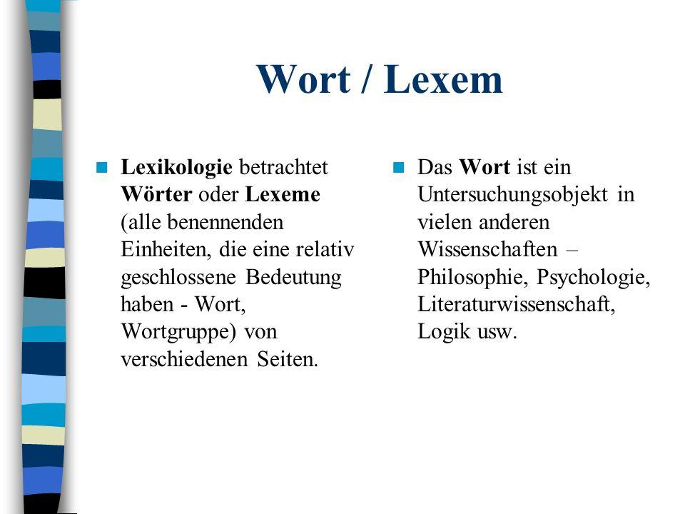 Wort / Lexem Lexikologie betrachtet Wörter oder Lexeme (alle benennenden Einheiten, die eine relativ geschlossene Bedeutung haben - Wort, Wortgruppe) von verschiedenen Seiten.