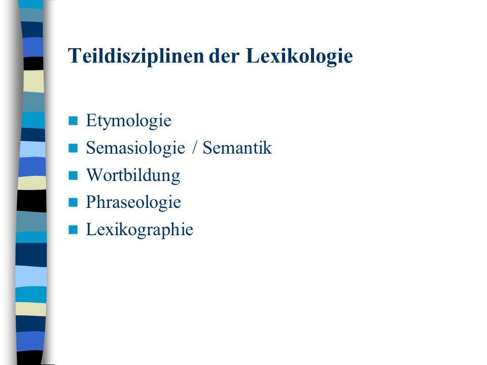Teildisziplinen der Lexikologie Etymologie Semasiologie / Semantik Wortbildung Phraseologie Lexikographie