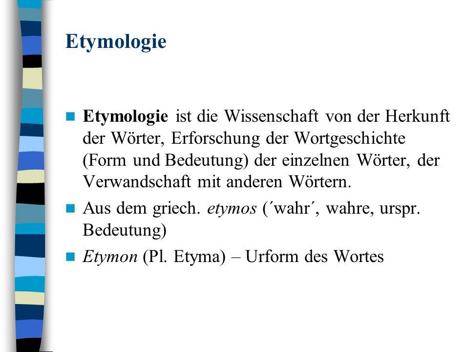 Etymologie Etymologie ist die Wissenschaft von der Herkunft der Wörter, Erforschung der Wortgeschichte (Form und Bedeutung) der einzelnen Wörter, der Verwandschaft mit anderen Wörtern.
