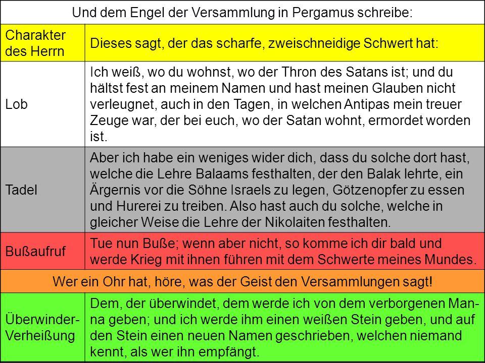 Und dem Engel der Versammlung in Pergamus schreibe: Charakter des Herrn Dieses sagt, der das scharfe, zweischneidige Schwert hat: Lob Ich weiß, wo du wohnst, wo der Thron des Satans ist; und du hältst fest an meinem Namen und hast meinen Glauben nicht verleugnet, auch in den Tagen, in welchen Antipas mein treuer Zeuge war, der bei euch, wo der Satan wohnt, ermordet worden ist.