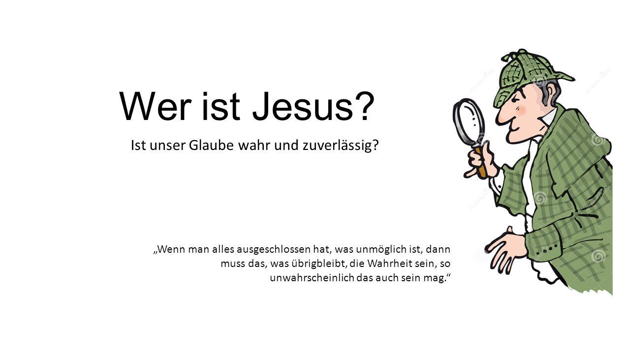 """Wer ist Jesus? Ist unser Glaube wahr und zuverlässig? """"Wenn man alles ausgeschlossen hat, was unmöglich ist, dann muss das, was übrigbleibt, die Wahrh"""