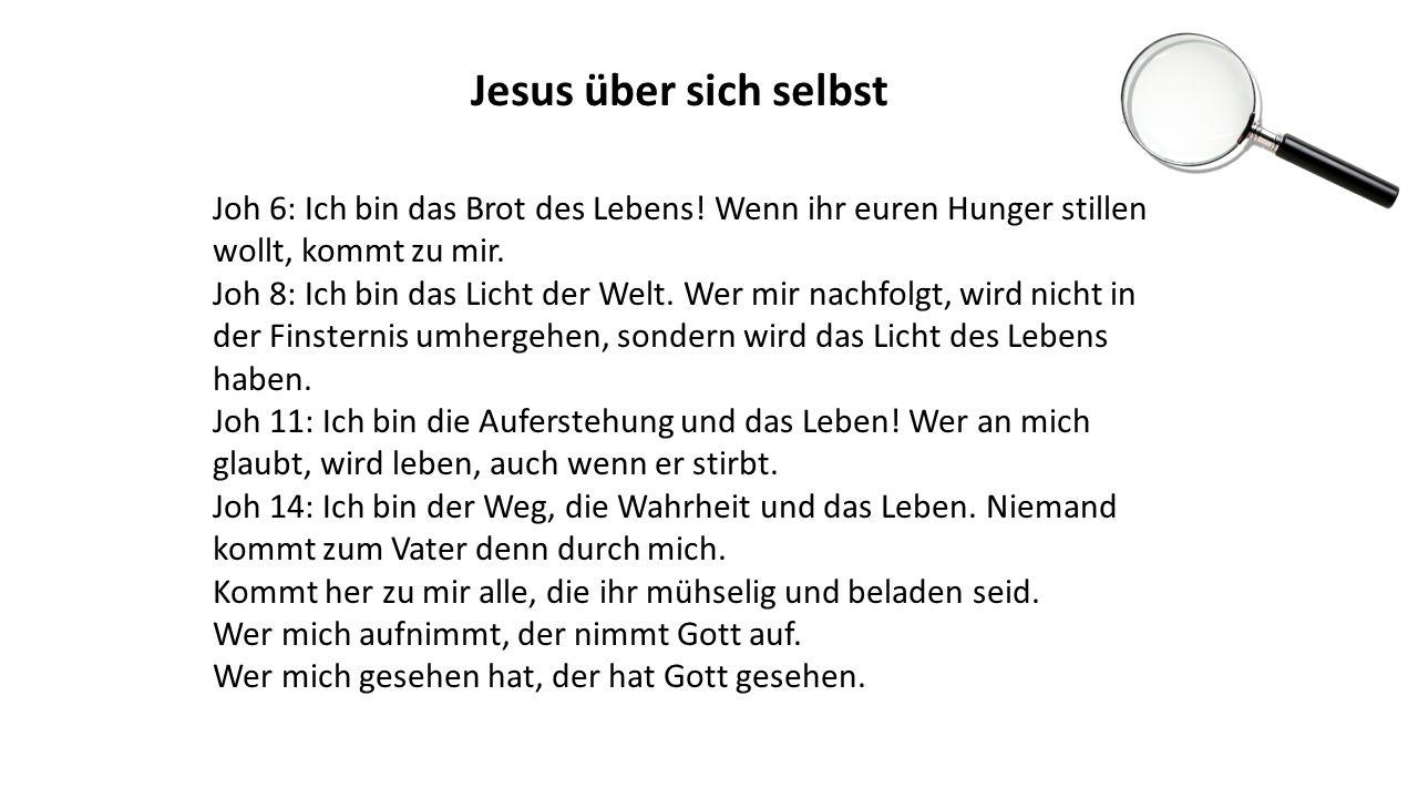 Jesus über sich selbst Joh 6: Ich bin das Brot des Lebens! Wenn ihr euren Hunger stillen wollt, kommt zu mir. Joh 8: Ich bin das Licht der Welt. Wer m