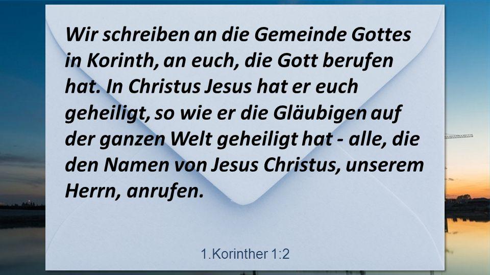 Wir schreiben an die Gemeinde Gottes in Korinth, an euch, die Gott berufen hat.