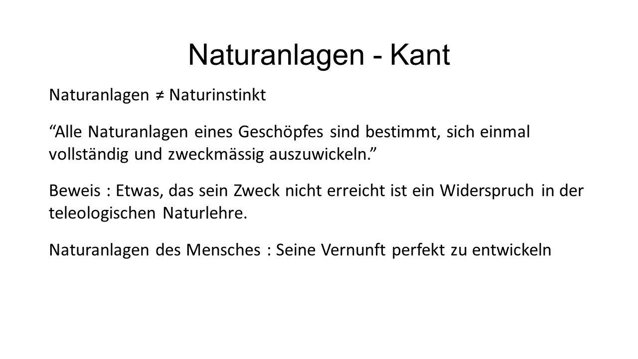 Naturanlagen - Kant Naturanlagen ≠ Naturinstinkt Alle Naturanlagen eines Geschöpfes sind bestimmt, sich einmal vollständig und zweckmässig auszuwickeln. Beweis : Etwas, das sein Zweck nicht erreicht ist ein Widerspruch in der teleologischen Naturlehre.
